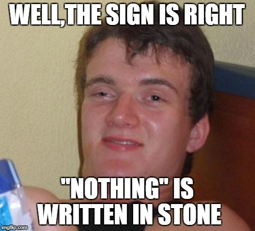 "10 Guy Meme | WELL,THE SIGN IS RIGHT ""NOTHING"" IS WRITTEN IN STONE 