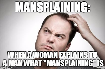 "Confused guy | MANSPLAINING: WHEN A WOMAN EXPLAINS TO A MAN WHAT ""MANSPLAINING"" IS 