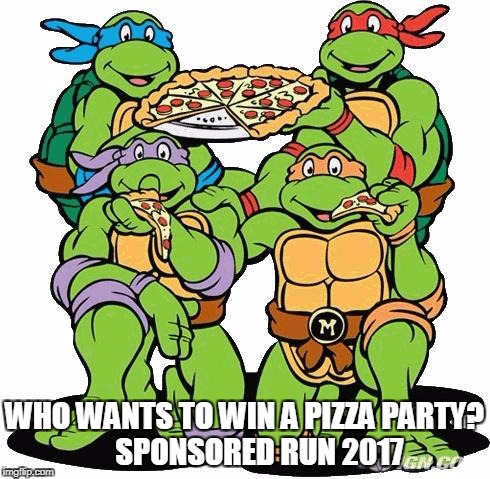 Ninja turtles | WHO WANTS TO WIN A PIZZA PARTY?      SPONSORED RUN 2017 | image tagged in ninja turtles | made w/ Imgflip meme maker