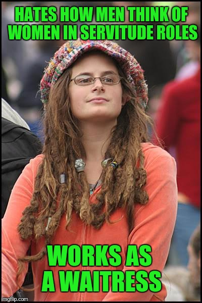 College Liberal Meme | HATES HOW MEN THINK OF WOMEN IN SERVITUDE ROLES WORKS AS A WAITRESS | image tagged in memes,college liberal | made w/ Imgflip meme maker
