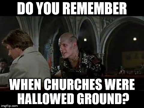 Nothing's sacred | DO YOU REMEMBER WHEN CHURCHES WERE HALLOWED GROUND? | image tagged in christians christianity,highlander,church,hallow ground,holy,sanctuary cities | made w/ Imgflip meme maker