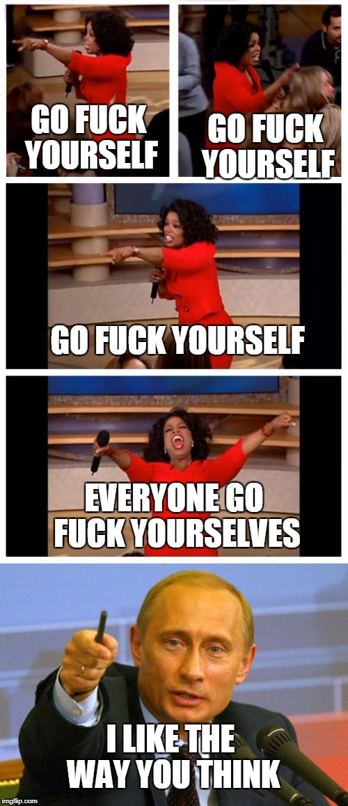 GO F**K YOURSELF GO F**K YOURSELF GO F**K YOURSELF EVERYONE GO F**K YOURSELVES I LIKE THE WAY YOU THINK | image tagged in memes,oprah you get a | made w/ Imgflip meme maker