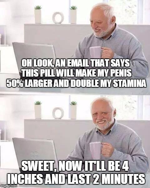 Hide the Pain Harold Meme | OH LOOK, AN EMAIL THAT SAYS THIS PILL WILL MAKE MY P**IS 50% LARGER AND DOUBLE MY STAMINA SWEET, NOW IT'LL BE 4 INCHES AND LAST 2 MINUTES | image tagged in memes,hide the pain harold | made w/ Imgflip meme maker