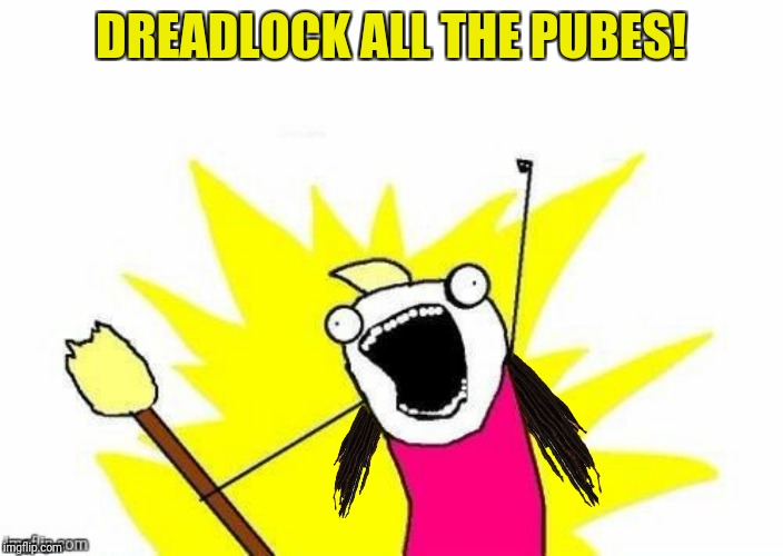 DREADLOCK ALL THE PUBES! | made w/ Imgflip meme maker