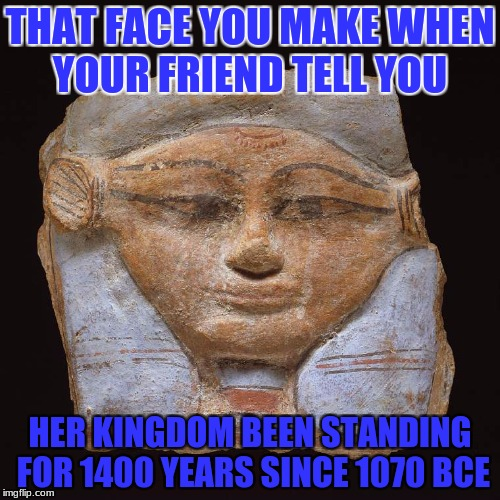 THAT FACE YOU MAKE WHEN YOUR FRIEND TELL YOU HER KINGDOM BEEN STANDING FOR 1400 YEARS SINCE 1070 BCE | image tagged in funny | made w/ Imgflip meme maker
