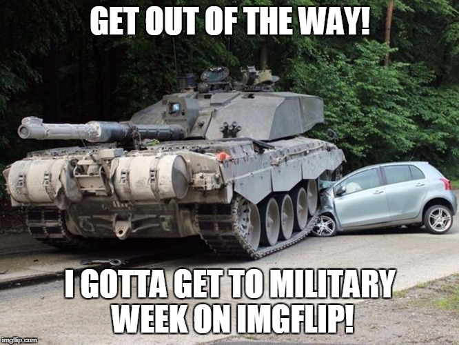 GET OUT OF THE WAY! I GOTTA GET TO MILITARY WEEK ON IMGFLIP! | image tagged in cartank | made w/ Imgflip meme maker