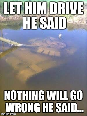 Sunken tank | LET HIM DRIVE HE SAID NOTHING WILL GO WRONG HE SAID... | image tagged in sunken tank | made w/ Imgflip meme maker