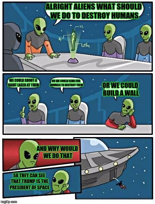 Alien Ideas | ALRIGHT ALIENS WHAT SHOULD WE DO TO DESTROY HUMANS WE COULD SHOOT A GIANT LASER AT THEM OR WE COULD SEND EVIL ANIMALS TO DESTROY THEM OR WE  | image tagged in memes,alien meeting suggestion | made w/ Imgflip meme maker
