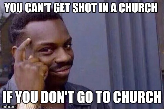 Atheism FTW | YOU CAN'T GET SHOT IN A CHURCH IF YOU DON'T GO TO CHURCH | image tagged in you cant - if you don't | made w/ Imgflip meme maker