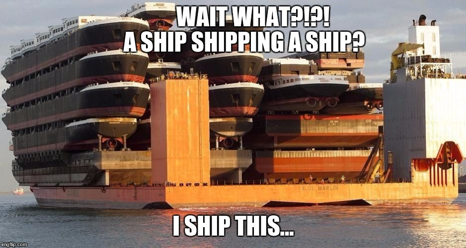 WAIT WHAT?!?!      A SHIP SHIPPING A SHIP? I SHIP THIS... | image tagged in ship shipping ship | made w/ Imgflip meme maker