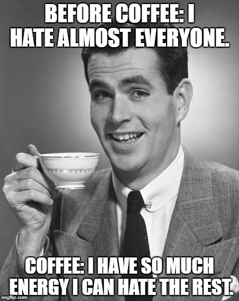 Man drinking coffee | BEFORE COFFEE: I HATE ALMOST EVERYONE. COFFEE: I HAVE SO MUCH ENERGY I CAN HATE THE REST. | image tagged in coffee,morning,funny memes,memes | made w/ Imgflip meme maker