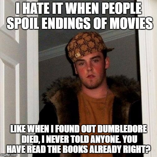 Scumbag Steve Meme | I HATE IT WHEN PEOPLE SPOIL ENDINGS OF MOVIES LIKE WHEN I FOUND OUT DUMBLEDORE DIED, I NEVER TOLD ANYONE. YOU HAVE READ THE BOOKS ALREADY RI | image tagged in memes,scumbag steve,funny,funny memes,spoilers,scumbag | made w/ Imgflip meme maker