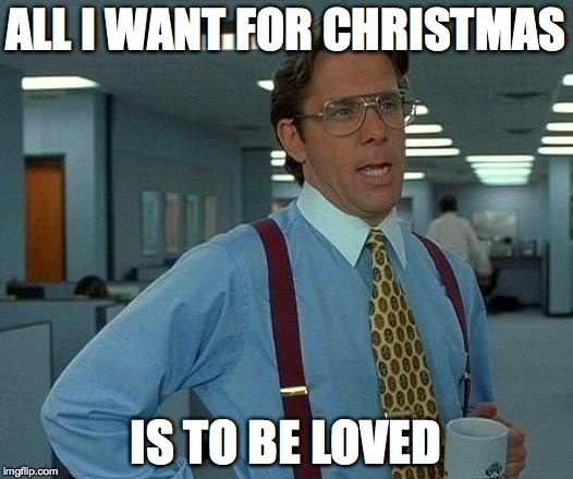 That Would Be Great Meme | ALL I WANT FOR CHRISTMAS IS TO BE LOVED | image tagged in memes,that would be great | made w/ Imgflip meme maker