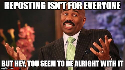 Steve Harvey Meme | REPOSTING ISN'T FOR EVERYONE BUT HEY, YOU SEEM TO BE ALRIGHT WITH IT | image tagged in memes,steve harvey | made w/ Imgflip meme maker