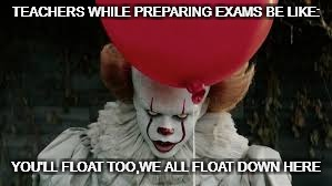 TEACHERS WHILE PREPARING EXAMS BE LIKE: YOU'LL FLOAT TOO,WE ALL FLOAT DOWN HERE | image tagged in you'll float too | made w/ Imgflip meme maker