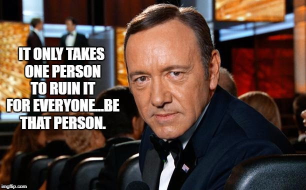 IT ONLY TAKES ONE PERSON TO RUIN IT FOR EVERYONE...BE THAT PERSON. | image tagged in kevin spacey,funny,funny memes,memes,popular | made w/ Imgflip meme maker