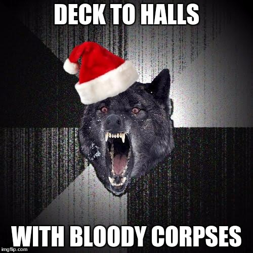 DECK TO HALLS WITH BLOODY CORPSES | image tagged in christmas insanity wolf | made w/ Imgflip meme maker