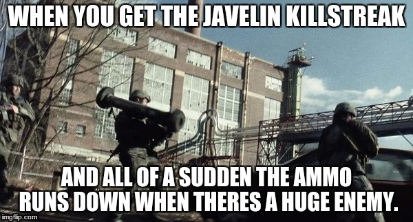 War Of Teh Wurlds Mume | WHEN YOU GET THE JAVELIN KILLSTREAK AND ALL OF A SUDDEN THE AMMO RUNS DOWN WHEN THERES A HUGE ENEMY. | image tagged in funny,memes | made w/ Imgflip meme maker