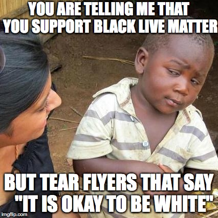 "Third World Skeptical Kid Meme | YOU ARE TELLING ME THAT YOU SUPPORT BLACK LIVE MATTER BUT TEAR FLYERS THAT SAY   ""IT IS OKAY TO BE WHITE"" 