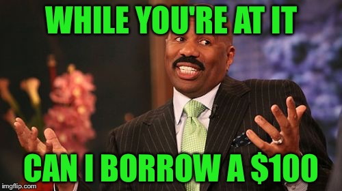 Steve Harvey Meme | WHILE YOU'RE AT IT CAN I BORROW A $100 | image tagged in memes,steve harvey | made w/ Imgflip meme maker