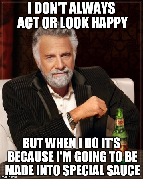 McDonald's deep dark secret | I DON'T ALWAYS ACT OR LOOK HAPPY BUT WHEN I DO IT'S BECAUSE I'M GOING TO BE MADE INTO SPECIAL SAUCE | image tagged in memes,the most interesting man in the world | made w/ Imgflip meme maker