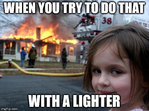Disaster Girl Meme | WHEN YOU TRY TO DO THAT WITH A LIGHTER | image tagged in memes,disaster girl | made w/ Imgflip meme maker