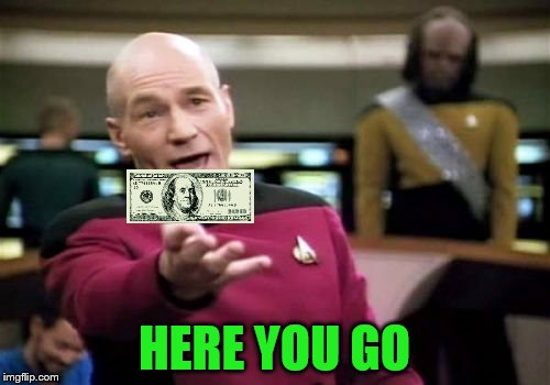 Picard Wtf Meme | HERE YOU GO | image tagged in memes,picard wtf | made w/ Imgflip meme maker