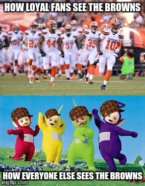 The Teletubbies Can Beat the Browns | HOW LOYAL FANS SEE THE BROWNS HOW EVERYONE ELSE SEES THE BROWNS | image tagged in memes,cleveland browns,browns,teletubbies,nfl memes | made w/ Imgflip meme maker