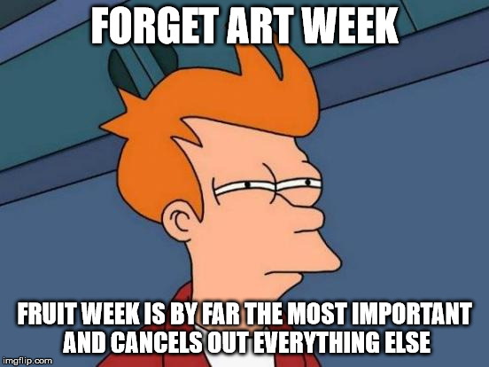 Futurama Fry Meme | FORGET ART WEEK FRUIT WEEK IS BY FAR THE MOST IMPORTANT AND CANCELS OUT EVERYTHING ELSE | image tagged in memes,futurama fry | made w/ Imgflip meme maker