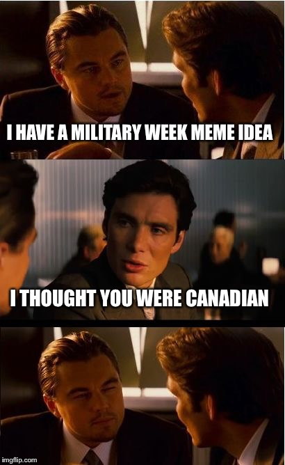 Military Week Nov 5-11th a Chad-, DashHopes, JBmemegeek & SpursFanFromAround event | I HAVE A MILITARY WEEK MEME IDEA I THOUGHT YOU WERE CANADIAN | image tagged in memes,inception | made w/ Imgflip meme maker