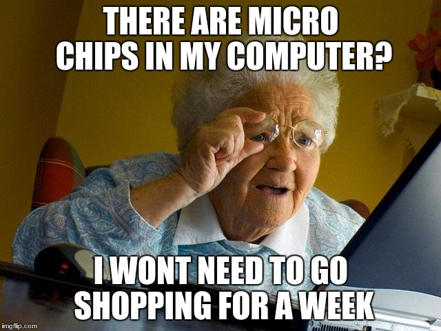 Grandma Finds The Internet Meme | THERE ARE MICRO CHIPS IN MY COMPUTER? I WONT NEED TO GO SHOPPING FOR A WEEK | image tagged in memes,grandma finds the internet | made w/ Imgflip meme maker