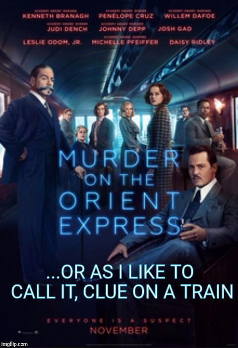 ...OR AS I LIKE TO CALL IT, CLUE ON A TRAIN | image tagged in murder on the orient express | made w/ Imgflip meme maker