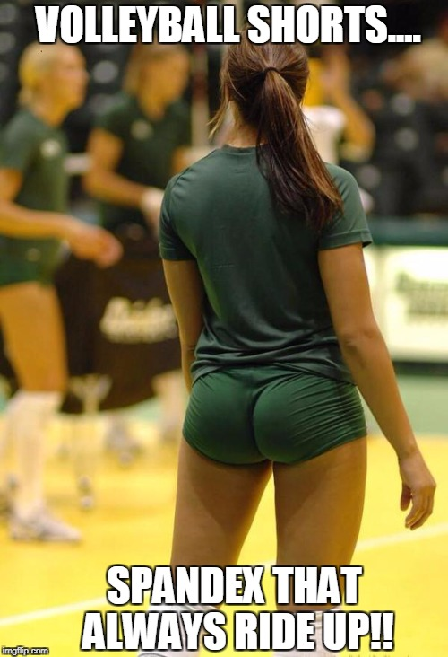 VOLLEYBALL SHORTS.... SPANDEX THAT ALWAYS RIDE UP!! | image tagged in volleyball | made w/ Imgflip meme maker
