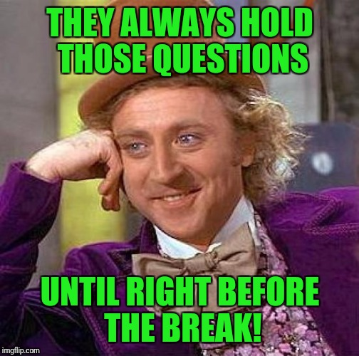 Creepy Condescending Wonka Meme | THEY ALWAYS HOLD THOSE QUESTIONS UNTIL RIGHT BEFORE THE BREAK! | image tagged in memes,creepy condescending wonka | made w/ Imgflip meme maker