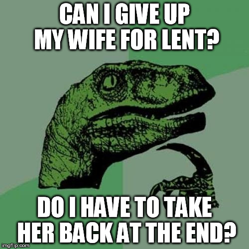 Some of y'all Catholics are gonna have to help me figure out the rules. | CAN I GIVE UP MY WIFE FOR LENT? DO I HAVE TO TAKE HER BACK AT THE END? | image tagged in memes,philosoraptor,divorce,catholic,lent | made w/ Imgflip meme maker