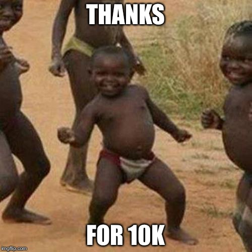 Third World Success Kid Meme | THANKS FOR 10K | image tagged in memes,third world success kid | made w/ Imgflip meme maker