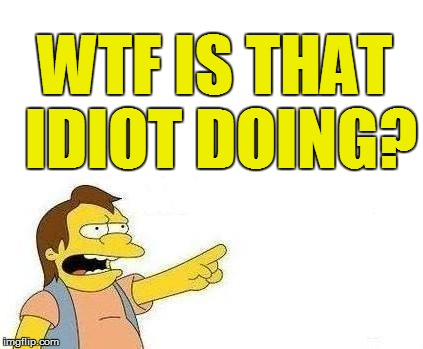 WTF IS THAT IDIOT DOING? | made w/ Imgflip meme maker