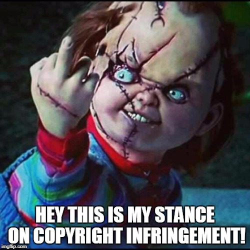 HEY THIS IS MY STANCE ON COPYRIGHT INFRINGEMENT! | image tagged in chucky | made w/ Imgflip meme maker