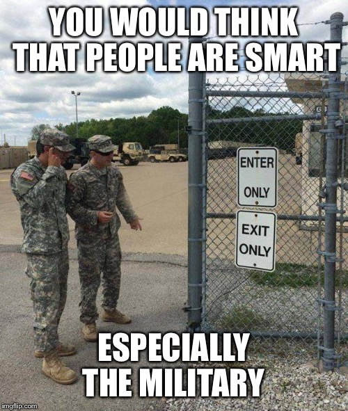 You had one job millitary | YOU WOULD THINK THAT PEOPLE ARE SMART ESPECIALLY THE MILITARY | image tagged in military intelligence,lol,funny,unnecessary tags,oh wow are you actually reading these tags,stop reading the tags | made w/ Imgflip meme maker