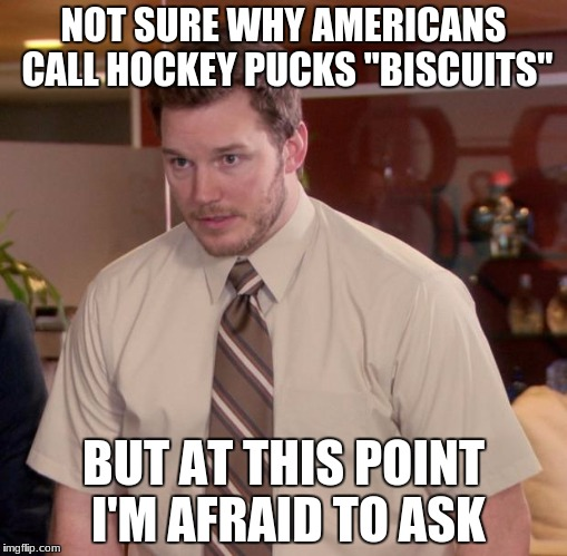 "Afraid To Ask Andy Meme | NOT SURE WHY AMERICANS CALL HOCKEY PUCKS ""BISCUITS"" BUT AT THIS POINT I'M AFRAID TO ASK 