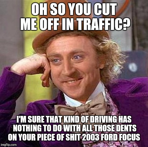 Creepy Condescending Wonka Meme | OH SO YOU CUT ME OFF IN TRAFFIC? I'M SURE THAT KIND OF DRIVING HAS NOTHING TO DO WITH ALL THOSE DENTS ON YOUR PIECE OF SHIT 2003 FORD FOCUS | image tagged in memes,creepy condescending wonka | made w/ Imgflip meme maker