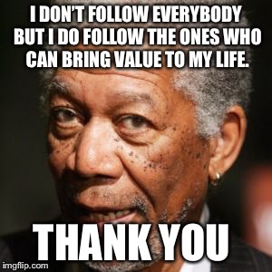 Morgan Freeman Get Busy | I DON'T FOLLOW EVERYBODY BUT I DO FOLLOW THE ONES WHO CAN BRING VALUE TO MY LIFE. THANK YOU | image tagged in morgan freeman get busy | made w/ Imgflip meme maker