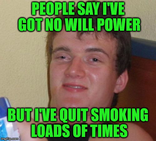 When you try to quit smoking | PEOPLE SAY I'VE GOT NO WILL POWER BUT I'VE QUIT SMOKING LOADS OF TIMES | image tagged in memes,10 guy,smoking,will power | made w/ Imgflip meme maker