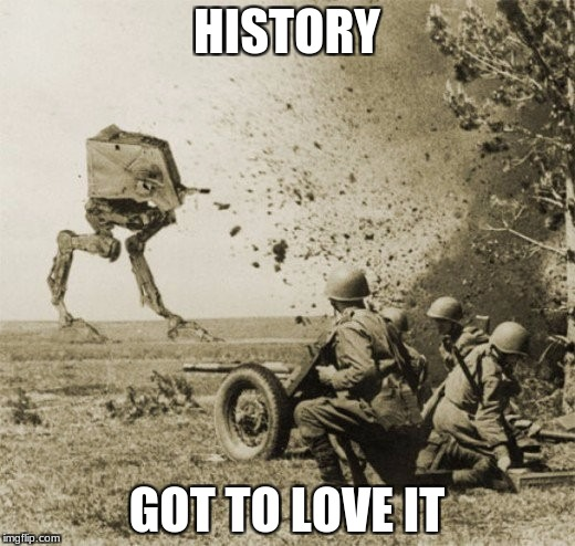 Well, then | HISTORY GOT TO LOVE IT | image tagged in at-st,ww2,veterans day,well shit | made w/ Imgflip meme maker