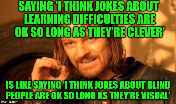 Learning difficulty jokes | SAYING 'I THINK JOKES ABOUT LEARNING DIFFICULTIES ARE OK SO LONG AS THEY'RE CLEVER' IS LIKE SAYING 'I THINK JOKES ABOUT BLIND PEOPLE ARE OK  | image tagged in memes,one does not simply,jokes,learning difficulties,blind,visual | made w/ Imgflip meme maker