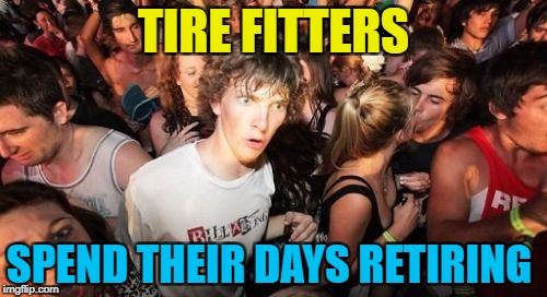 It's probably called something else... :) | TIRE FITTERS SPEND THEIR DAYS RETIRING | image tagged in memes,sudden clarity clarence,tire fitters | made w/ Imgflip meme maker