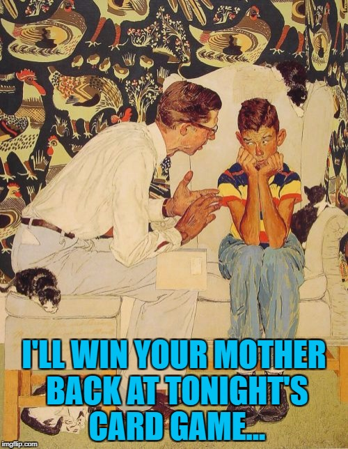 His luck has to change sometime... :) | I'LL WIN YOUR MOTHER BACK AT TONIGHT'S CARD GAME... | image tagged in memes,the probelm is,cards,losing streak | made w/ Imgflip meme maker