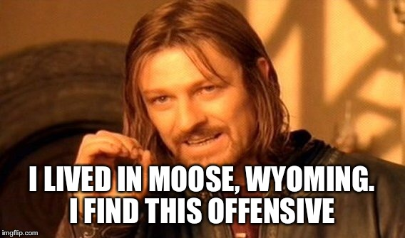 One Does Not Simply Meme | I LIVED IN MOOSE, WYOMING. I FIND THIS OFFENSIVE | image tagged in memes,one does not simply | made w/ Imgflip meme maker