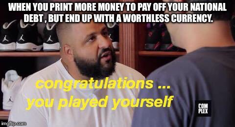 WHEN YOU PRINT MORE MONEY TO PAY OFF YOUR NATIONAL DEBT , BUT END UP WITH A WORTHLESS CURRENCY. | image tagged in you played yourself | made w/ Imgflip meme maker