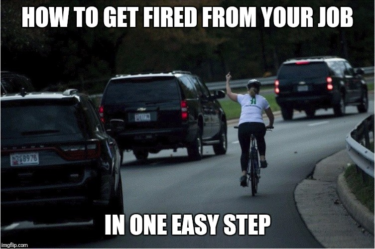 True story | HOW TO GET FIRED FROM YOUR JOB IN ONE EASY STEP | image tagged in flipping the potus,liberal tears,karma | made w/ Imgflip meme maker